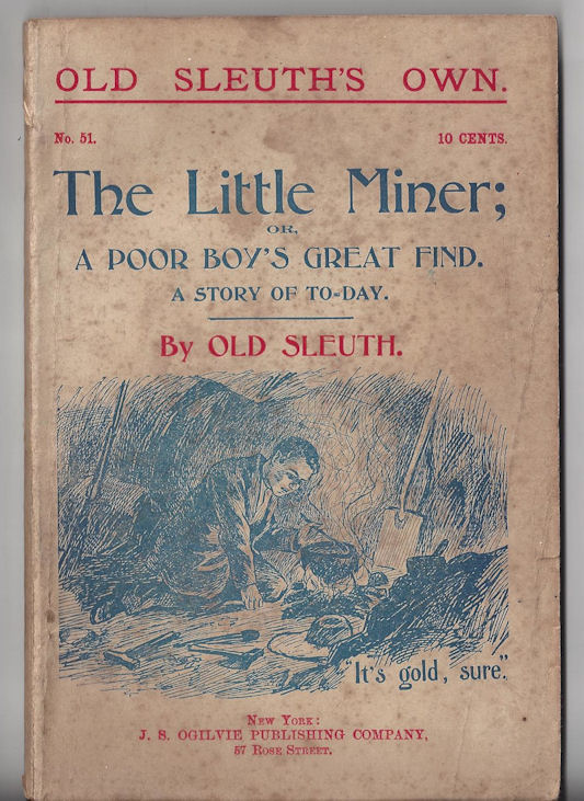 #51 The Little Miner;or a                                         Poor Boy's Great Find Old                                         Sleuth's Own Dime Novel, J.S.                                         Ogilvie Publishiing Company, New                                         York 1899