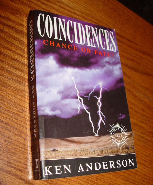 Coincidences: Chance or                                         Fate? Paperback – August, 1995                                         by Ken Anderson Publisher:                                         London : Blandford ; New York,                                         NY : Distributed in the U.S. by                                         Sterling Pub. Co., 1995.