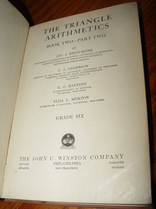 The Triangle Arithmetics,                                         Book Two Part Two Grade Six, Leo                                         J. Brueckner, C.J. Anderson,                                         G.O. Banting & Elda L.                                         Merton, The John C. Winston                                         Company Date: 1928