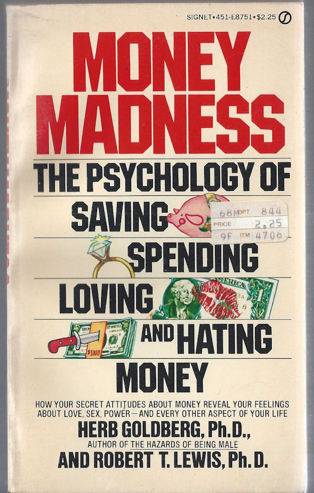 Money Madness The Psychology of                                     Saving, Spending, Loving and Hating                                     Money. Herb Goldberg Ph.D. First                                     Signet 1979