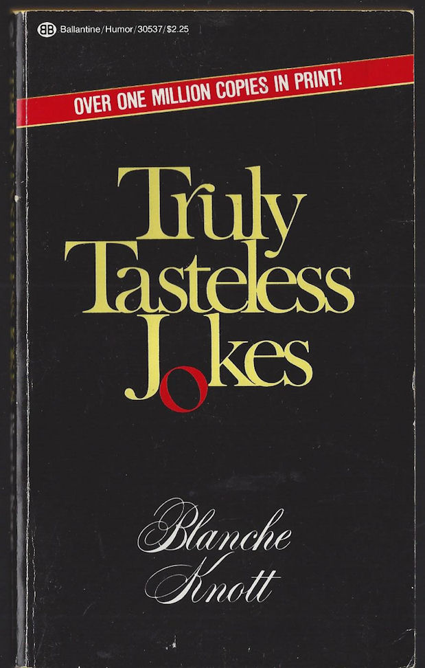Truly Tasteless Jokes                                     Blanch Knott. Ballantine Books.                                     1983